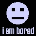 Erst einmal muss ich wissen was der Grund für deine Langeweile ist!