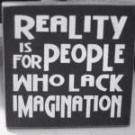Realität ist etwas für Leute, denen Vorstellungskraft fehlt