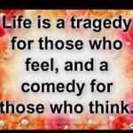 Das Leben ist eine Tragödie für diejenigen, die fühlen und eine Komödie diejenigen, die denken.