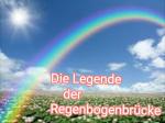 Die Legende der Regenbogenbrücke Es geschah zur vergessenen Zeit der Romantik, dass Regen und Erde sich küssten und eine Tochter bekamen. Ihr Name w